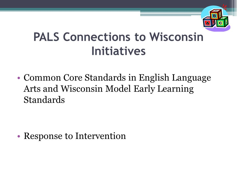 PALS Connections to Wisconsin Initiatives Common Core Standards in English Language Arts and Wisconsin Model Early Learning Standards Response to Intervention