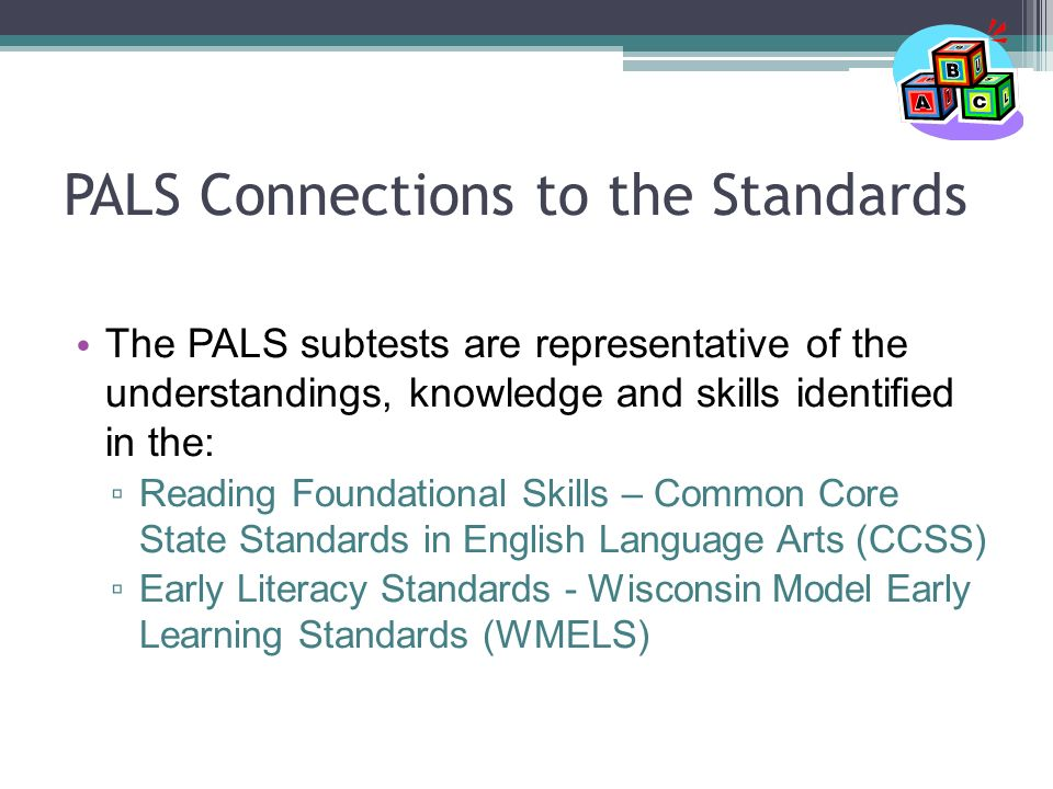 PALS Connections to the Standards The PALS subtests are representative of the understandings, knowledge and skills identified in the: ▫ Reading Foundational Skills – Common Core State Standards in English Language Arts (CCSS) ▫ Early Literacy Standards - Wisconsin Model Early Learning Standards (WMELS)