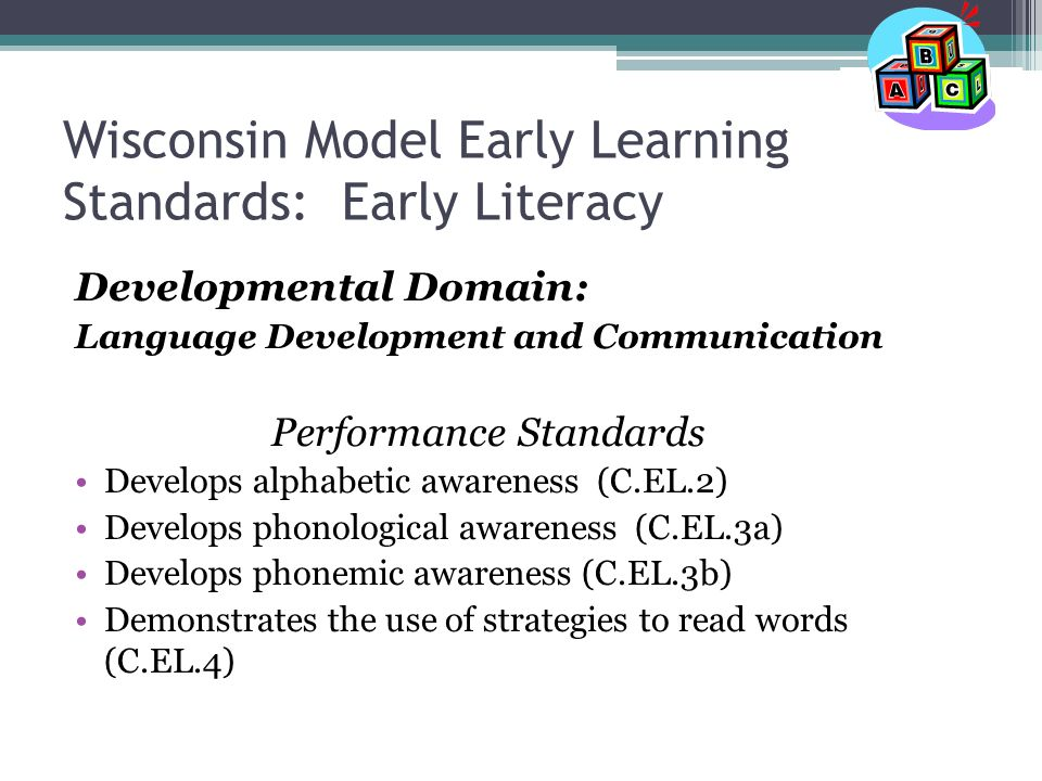 Wisconsin Model Early Learning Standards: Early Literacy Developmental Domain: Language Development and Communication Performance Standards Develops alphabetic awareness (C.EL.2) Develops phonological awareness (C.EL.3a) Develops phonemic awareness (C.EL.3b) Demonstrates the use of strategies to read words (C.EL.4)