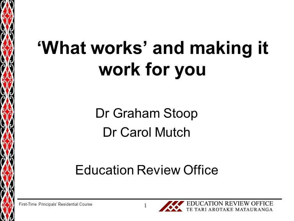 'What works' and making it work for you Dr Graham Stoop Dr Carol Mutch Education Review Office 1 First-Time Principals' Residential Course