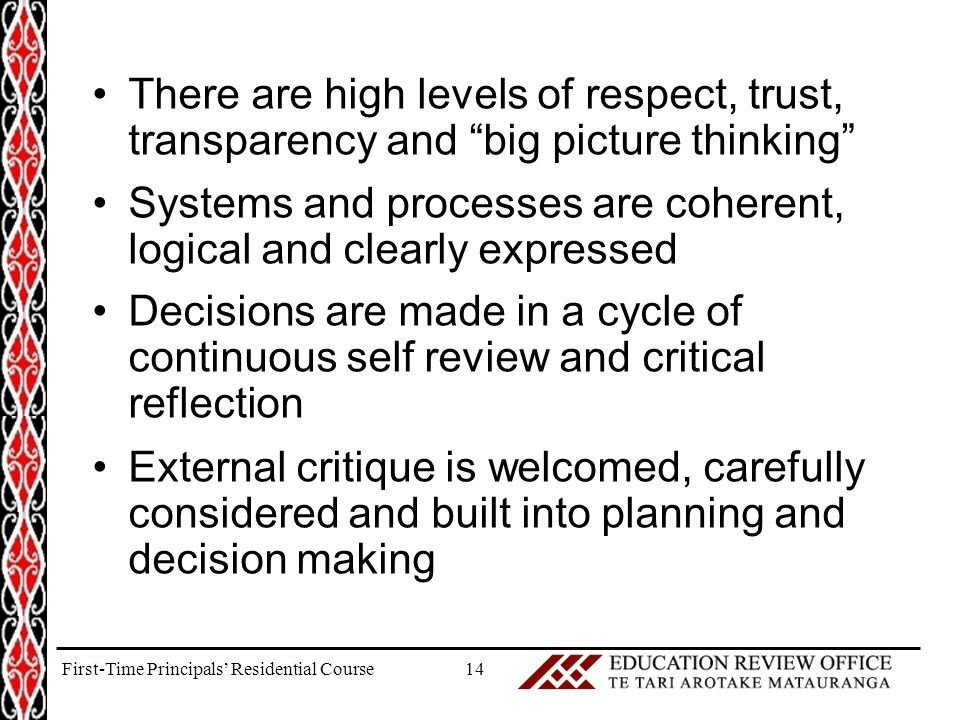 There are high levels of respect, trust, transparency and big picture thinking Systems and processes are coherent, logical and clearly expressed Decisions are made in a cycle of continuous self review and critical reflection External critique is welcomed, carefully considered and built into planning and decision making 14First-Time Principals' Residential Course