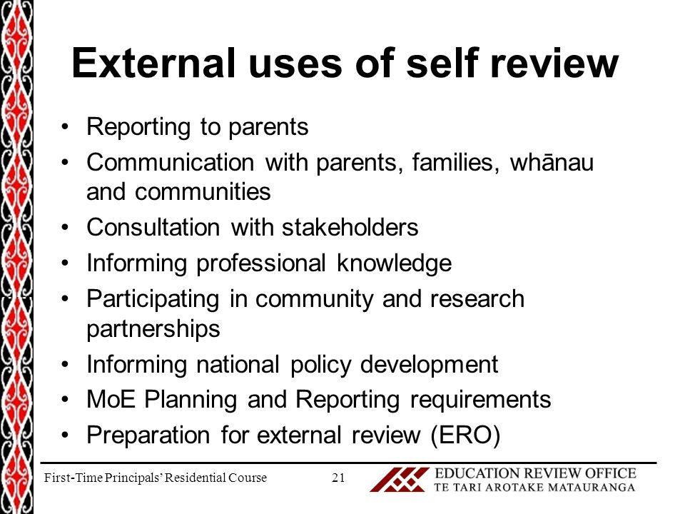 External uses of self review Reporting to parents Communication with parents, families, whānau and communities Consultation with stakeholders Informing professional knowledge Participating in community and research partnerships Informing national policy development MoE Planning and Reporting requirements Preparation for external review (ERO) 21First-Time Principals' Residential Course