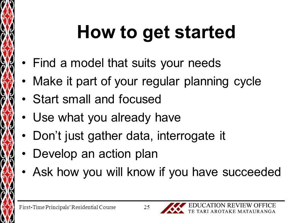 How to get started Find a model that suits your needs Make it part of your regular planning cycle Start small and focused Use what you already have Don't just gather data, interrogate it Develop an action plan Ask how you will know if you have succeeded 25First-Time Principals' Residential Course