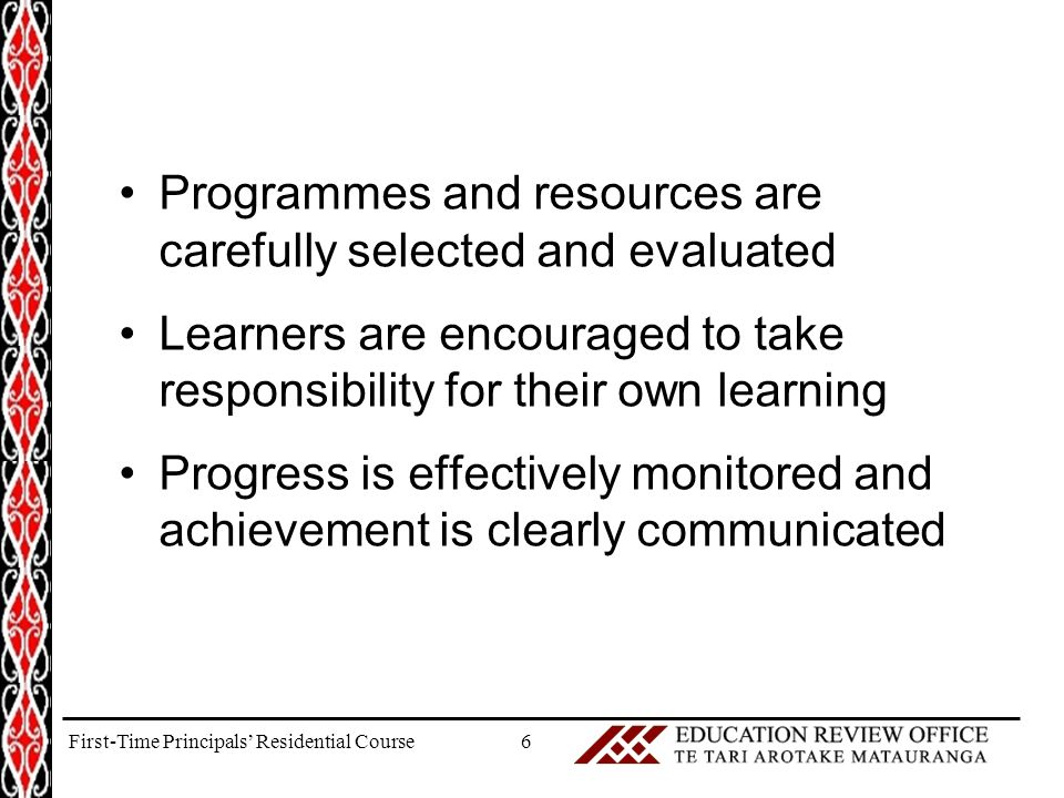 Programmes and resources are carefully selected and evaluated Learners are encouraged to take responsibility for their own learning Progress is effectively monitored and achievement is clearly communicated 6First-Time Principals' Residential Course