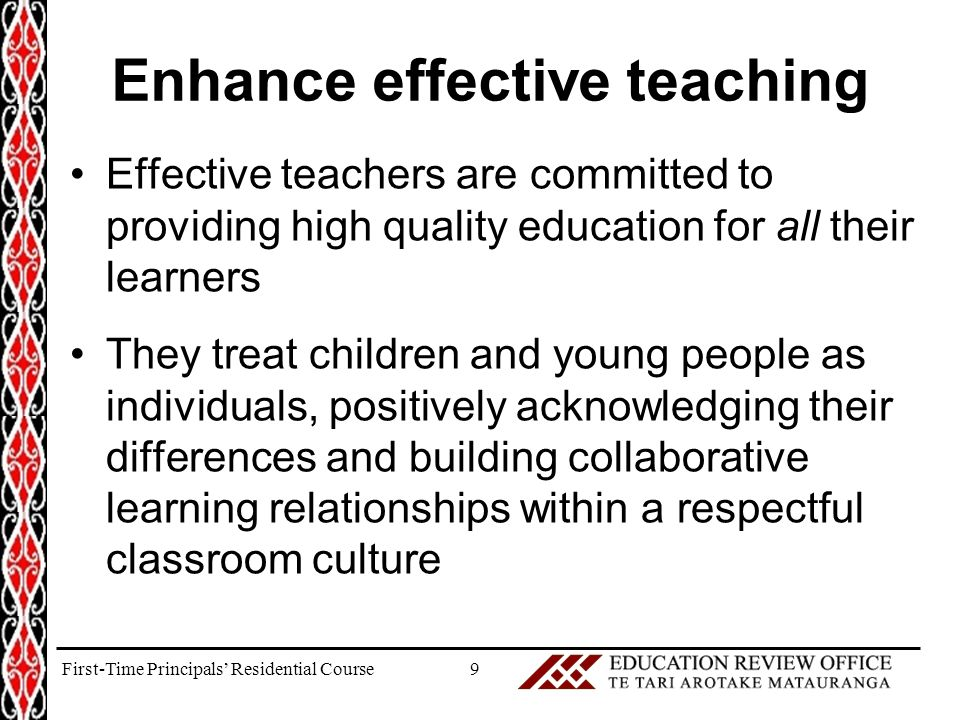 Enhance effective teaching Effective teachers are committed to providing high quality education for all their learners They treat children and young people as individuals, positively acknowledging their differences and building collaborative learning relationships within a respectful classroom culture 9First-Time Principals' Residential Course