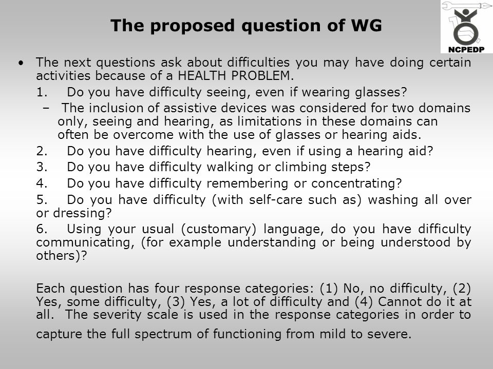 The proposed question of WG The next questions ask about difficulties you may have doing certain activities because of a HEALTH PROBLEM.