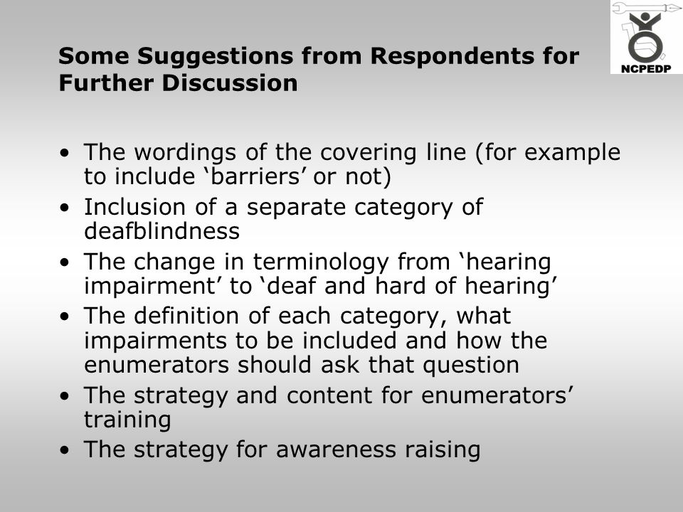 Some Suggestions from Respondents for Further Discussion The wordings of the covering line (for example to include 'barriers' or not) Inclusion of a separate category of deafblindness The change in terminology from 'hearing impairment' to 'deaf and hard of hearing' The definition of each category, what impairments to be included and how the enumerators should ask that question The strategy and content for enumerators' training The strategy for awareness raising