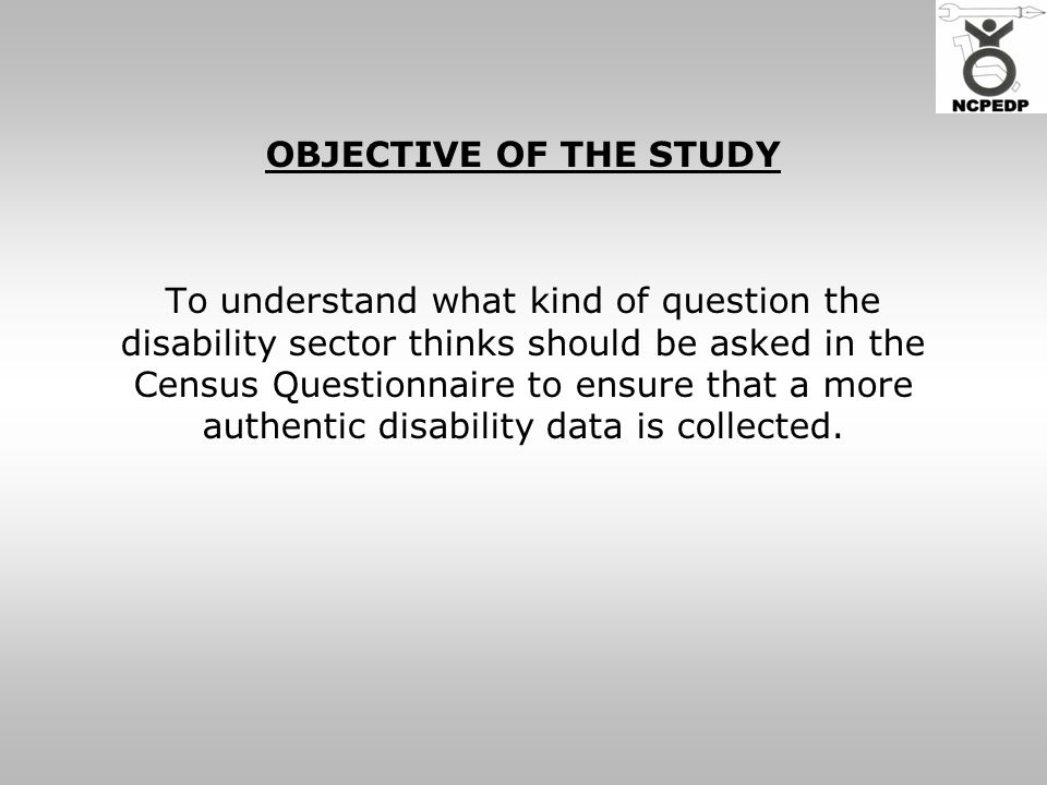 OBJECTIVE OF THE STUDY To understand what kind of question the disability sector thinks should be asked in the Census Questionnaire to ensure that a more authentic disability data is collected.