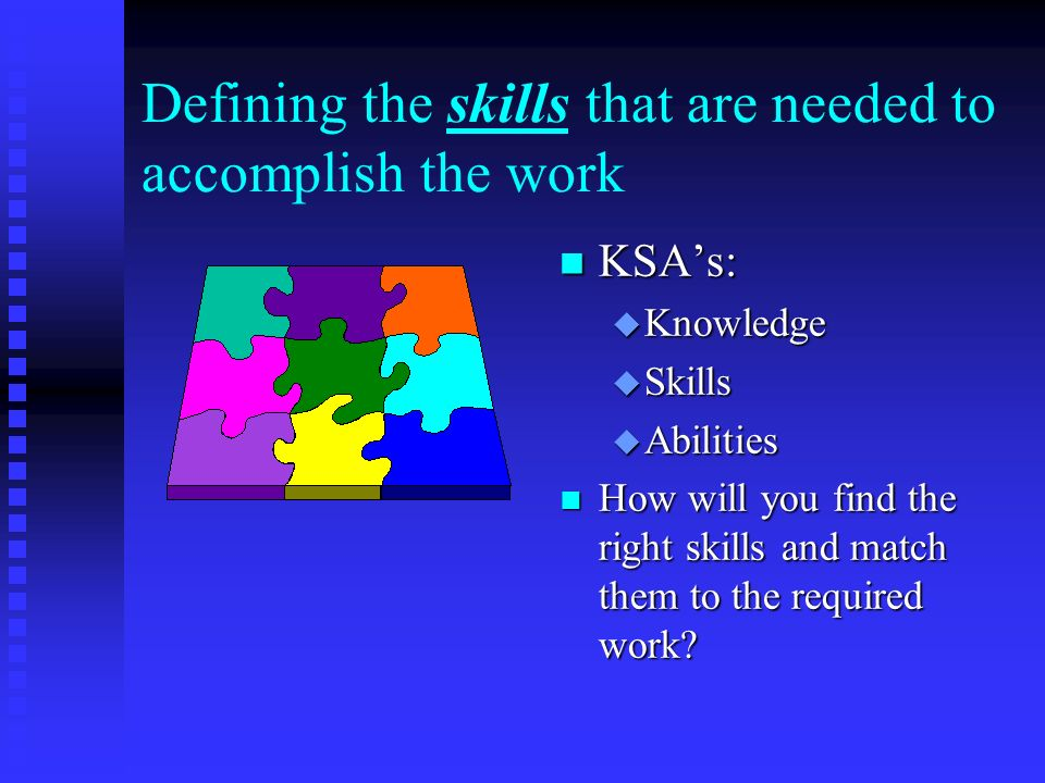Defining the skills that are needed to accomplish the work n KSA's: u Knowledge u Skills u Abilities n How will you find the right skills and match them to the required work
