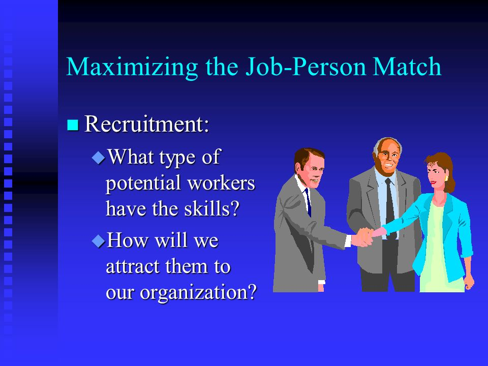 Maximizing the Job-Person Match n Recruitment: u What type of potential workers have the skills.