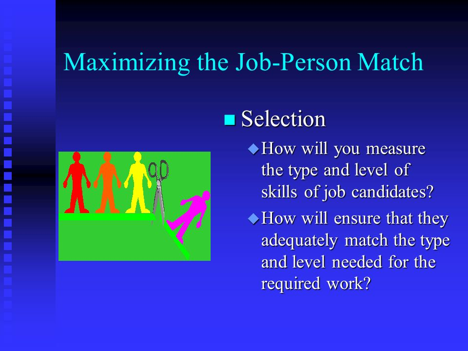Maximizing the Job-Person Match n Selection u How will you measure the type and level of skills of job candidates.