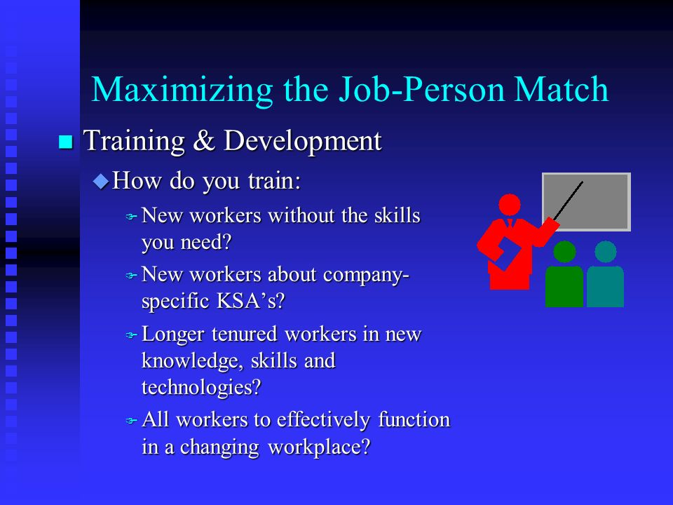 Maximizing the Job-Person Match n Training & Development u How do you train: F New workers without the skills you need.