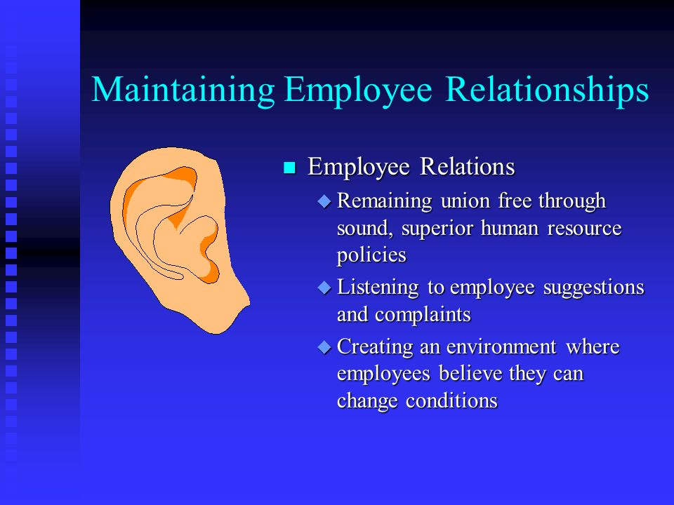Maintaining Employee Relationships n Employee Relations u Remaining union free through sound, superior human resource policies u Listening to employee suggestions and complaints u Creating an environment where employees believe they can change conditions