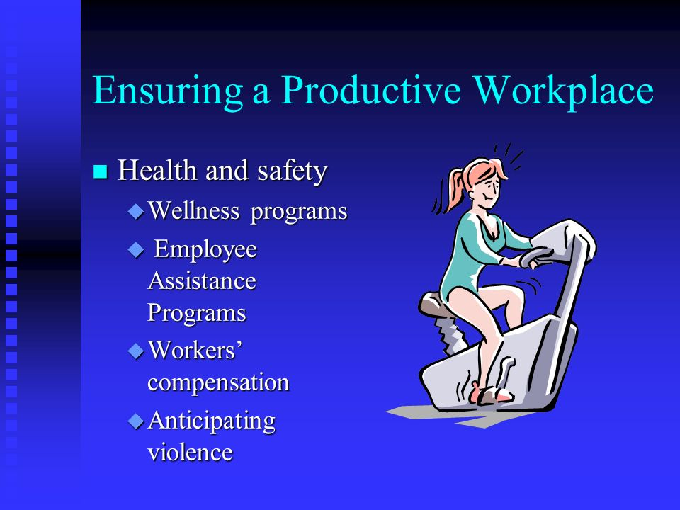 Ensuring a Productive Workplace n Health and safety u Wellness programs u Employee Assistance Programs u Workers' compensation u Anticipating violence