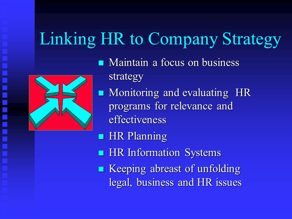 Linking HR to Company Strategy n Maintain a focus on business strategy n Monitoring and evaluating HR programs for relevance and effectiveness n HR Planning n HR Information Systems n Keeping abreast of unfolding legal, business and HR issues