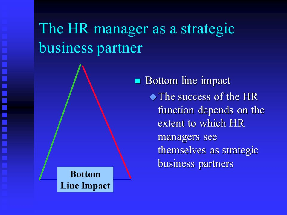 The HR manager as a strategic business partner n Bottom line impact u The success of the HR function depends on the extent to which HR managers see themselves as strategic business partners Bottom Line Impact