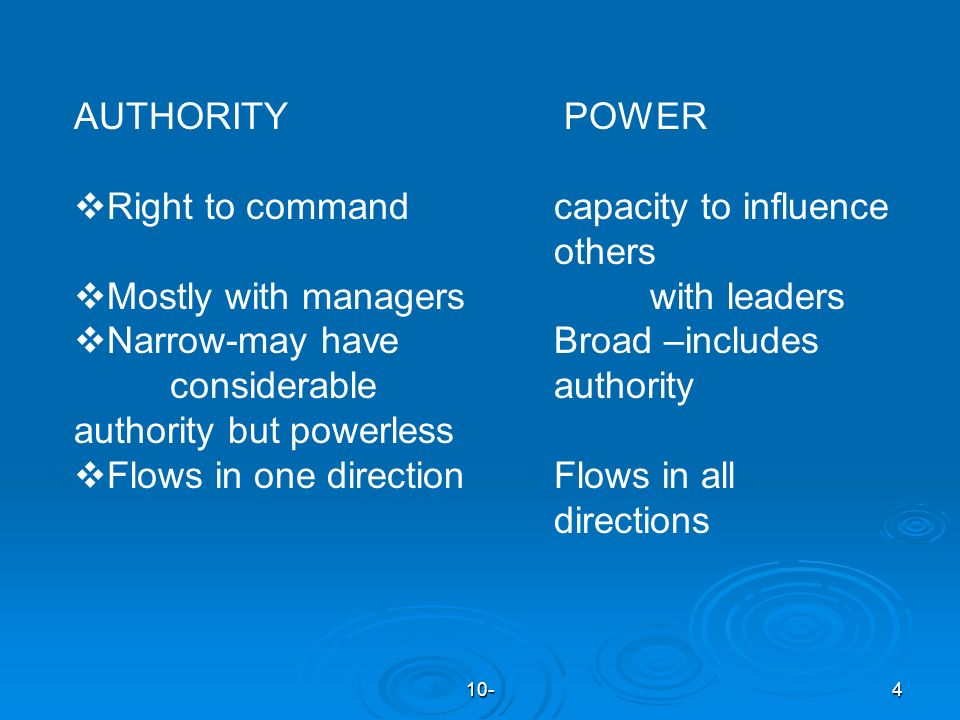 10-4 AUTHORITY POWER  Right to commandcapacity to influence others  Mostly with managerswith leaders  Narrow-may have Broad –includes considerable authority authority but powerless  Flows in one directionFlows in all directions