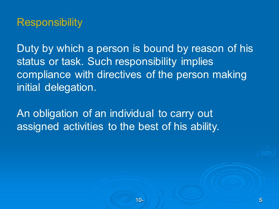 10-5 Responsibility Duty by which a person is bound by reason of his status or task.