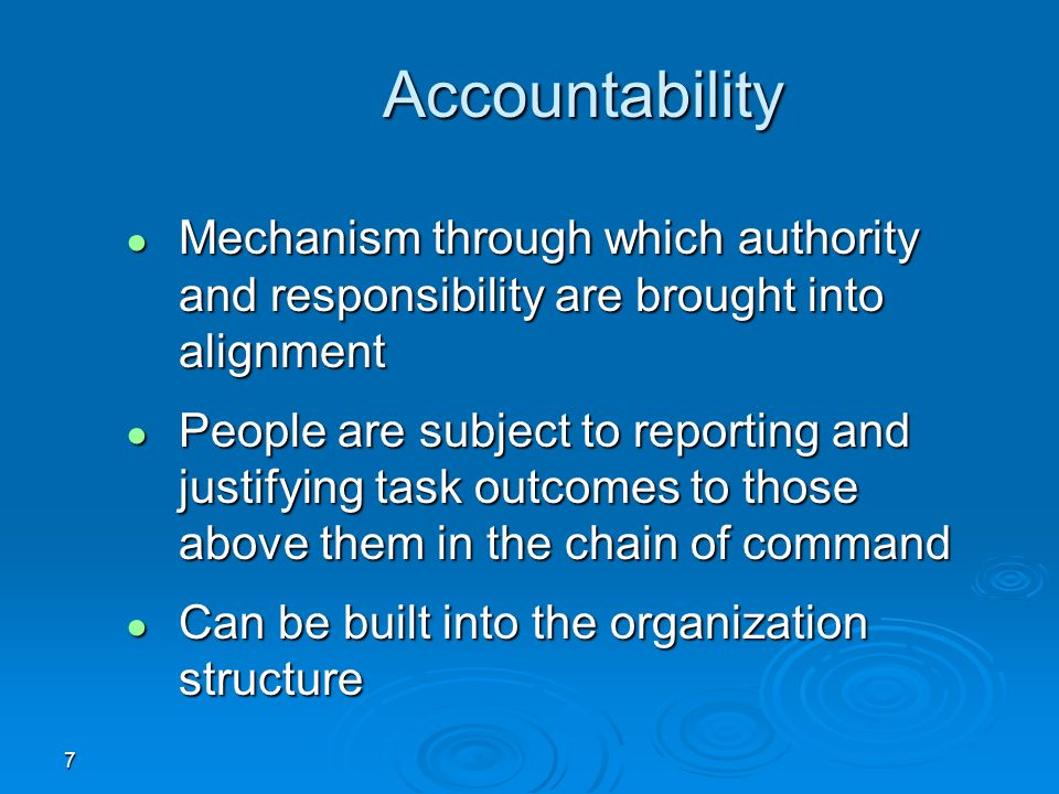 7 Accountability ● Mechanism through which authority and responsibility are brought into alignment ● People are subject to reporting and justifying task outcomes to those above them in the chain of command ● Can be built into the organization structure
