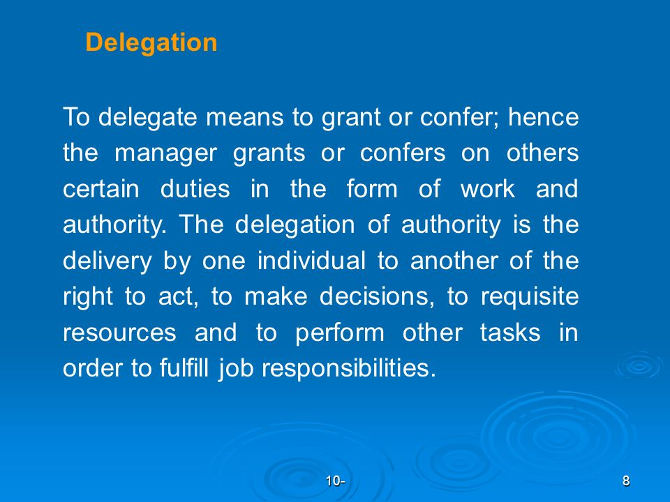 10-8 Delegation To delegate means to grant or confer; hence the manager grants or confers on others certain duties in the form of work and authority.