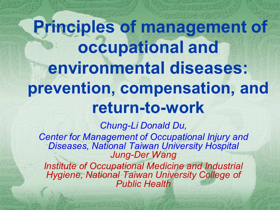 Principles of management of occupational and environmental diseases: prevention, compensation, and return-to-work Chung-Li Donald Du, Center for Management of Occupational Injury and Diseases, National Taiwan University Hospital Jung-Der Wang Institute of Occupational Medicine and Industrial Hygiene, National Taiwan University College of Public Health