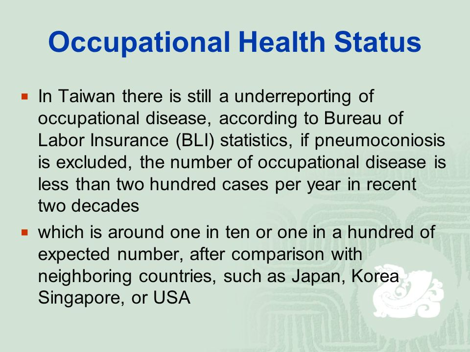 Occupational Health Status  In Taiwan there is still a underreporting of occupational disease, according to Bureau of Labor Insurance (BLI) statistics, if pneumoconiosis is excluded, the number of occupational disease is less than two hundred cases per year in recent two decades  which is around one in ten or one in a hundred of expected number, after comparison with neighboring countries, such as Japan, Korea Singapore, or USA