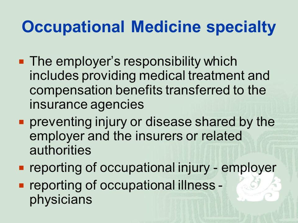 Occupational Medicine specialty  The employer's responsibility which includes providing medical treatment and compensation benefits transferred to the insurance agencies  preventing injury or disease shared by the employer and the insurers or related authorities  reporting of occupational injury - employer  reporting of occupational illness - physicians