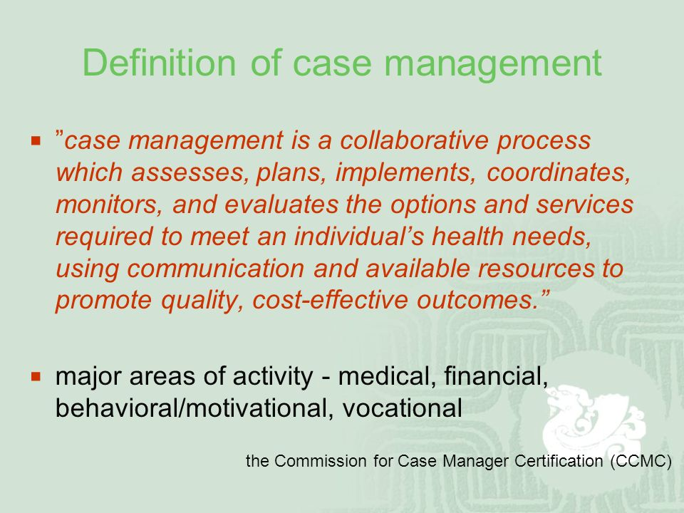 Definition of case management  case management is a collaborative process which assesses, plans, implements, coordinates, monitors, and evaluates the options and services required to meet an individual's health needs, using communication and available resources to promote quality, cost-effective outcomes.  major areas of activity - medical, financial, behavioral/motivational, vocational the Commission for Case Manager Certification (CCMC)