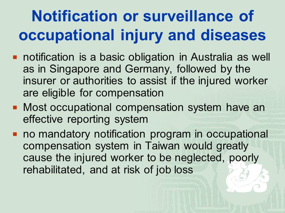 Notification or surveillance of occupational injury and diseases  notification is a basic obligation in Australia as well as in Singapore and Germany, followed by the insurer or authorities to assist if the injured worker are eligible for compensation  Most occupational compensation system have an effective reporting system  no mandatory notification program in occupational compensation system in Taiwan would greatly cause the injured worker to be neglected, poorly rehabilitated, and at risk of job loss