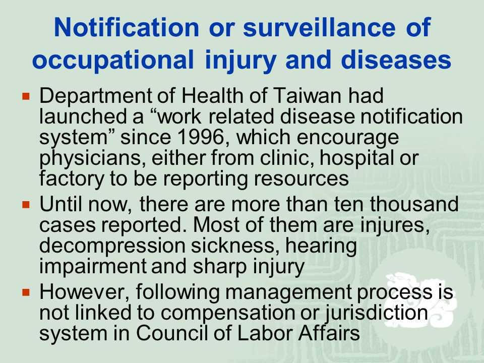 Notification or surveillance of occupational injury and diseases  Department of Health of Taiwan had launched a work related disease notification system since 1996, which encourage physicians, either from clinic, hospital or factory to be reporting resources  Until now, there are more than ten thousand cases reported.