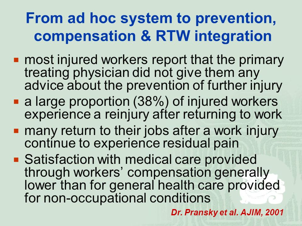 From ad hoc system to prevention, compensation & RTW integration  most injured workers report that the primary treating physician did not give them any advice about the prevention of further injury  a large proportion (38%) of injured workers experience a reinjury after returning to work  many return to their jobs after a work injury continue to experience residual pain  Satisfaction with medical care provided through workers' compensation generally lower than for general health care provided for non-occupational conditions Dr.