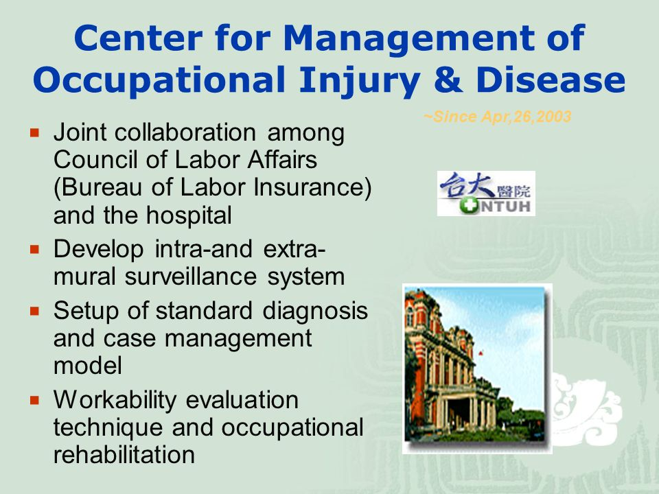Center for Management of Occupational Injury & Disease  Joint collaboration among Council of Labor Affairs (Bureau of Labor Insurance) and the hospital  Develop intra-and extra- mural surveillance system  Setup of standard diagnosis and case management model  Workability evaluation technique and occupational rehabilitation ~Since Apr,26,2003