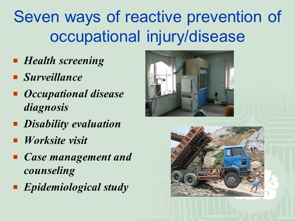 Seven ways of reactive prevention of occupational injury/disease  Health screening  Surveillance  Occupational disease diagnosis  Disability evaluation  Worksite visit  Case management and counseling  Epidemiological study
