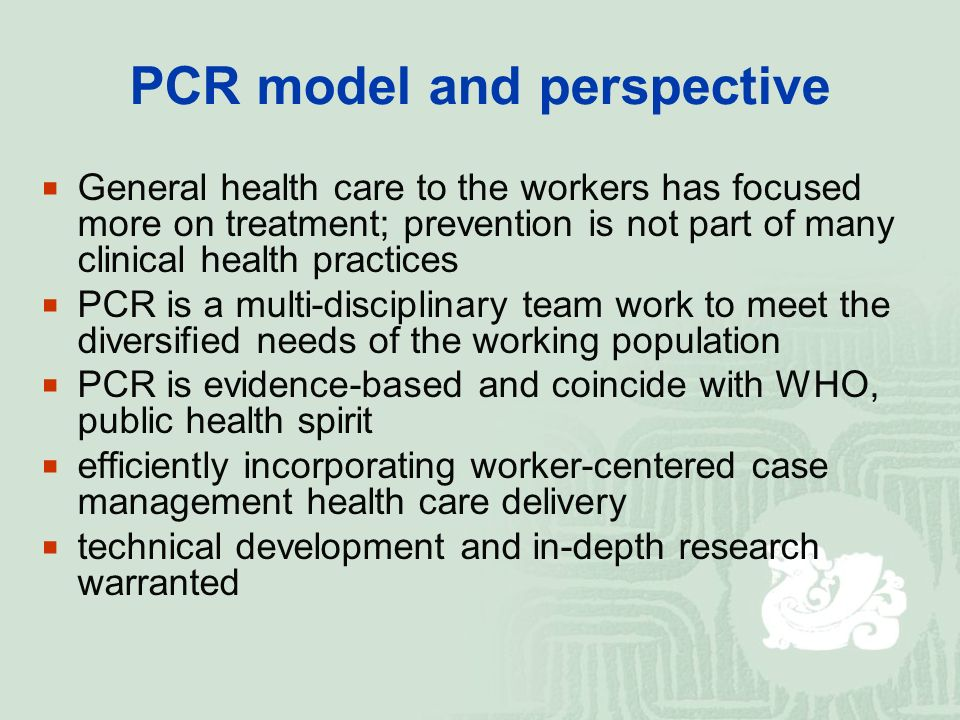 PCR model and perspective  General health care to the workers has focused more on treatment; prevention is not part of many clinical health practices  PCR is a multi-disciplinary team work to meet the diversified needs of the working population  PCR is evidence-based and coincide with WHO, public health spirit  efficiently incorporating worker-centered case management health care delivery  technical development and in-depth research warranted