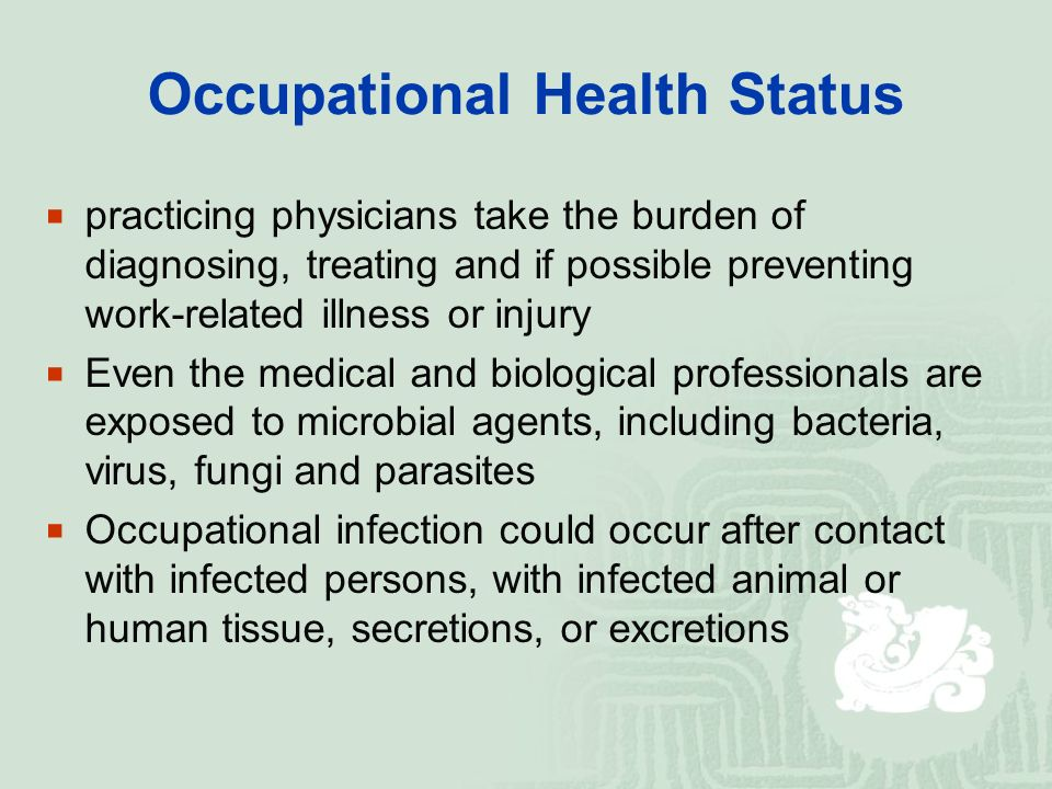Occupational Health Status  practicing physicians take the burden of diagnosing, treating and if possible preventing work-related illness or injury  Even the medical and biological professionals are exposed to microbial agents, including bacteria, virus, fungi and parasites  Occupational infection could occur after contact with infected persons, with infected animal or human tissue, secretions, or excretions