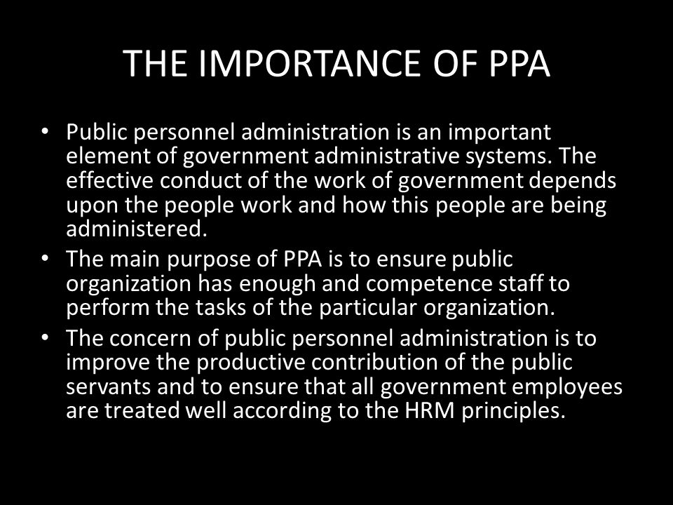 THE IMPORTANCE OF PPA Public personnel administration is an important element of government administrative systems. The effective conduct of the work