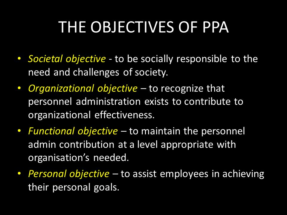 THE OBJECTIVES OF PPA Societal objective - to be socially responsible to the need and challenges of society. Organizational objective – to recognize t