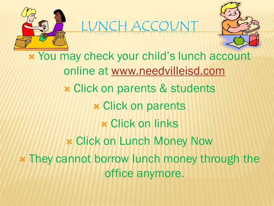  You may check your child's lunch account online at    Click on parents & students  Click on parents  Click on links  Click on Lunch Money Now  They cannot borrow lunch money through the office anymore.