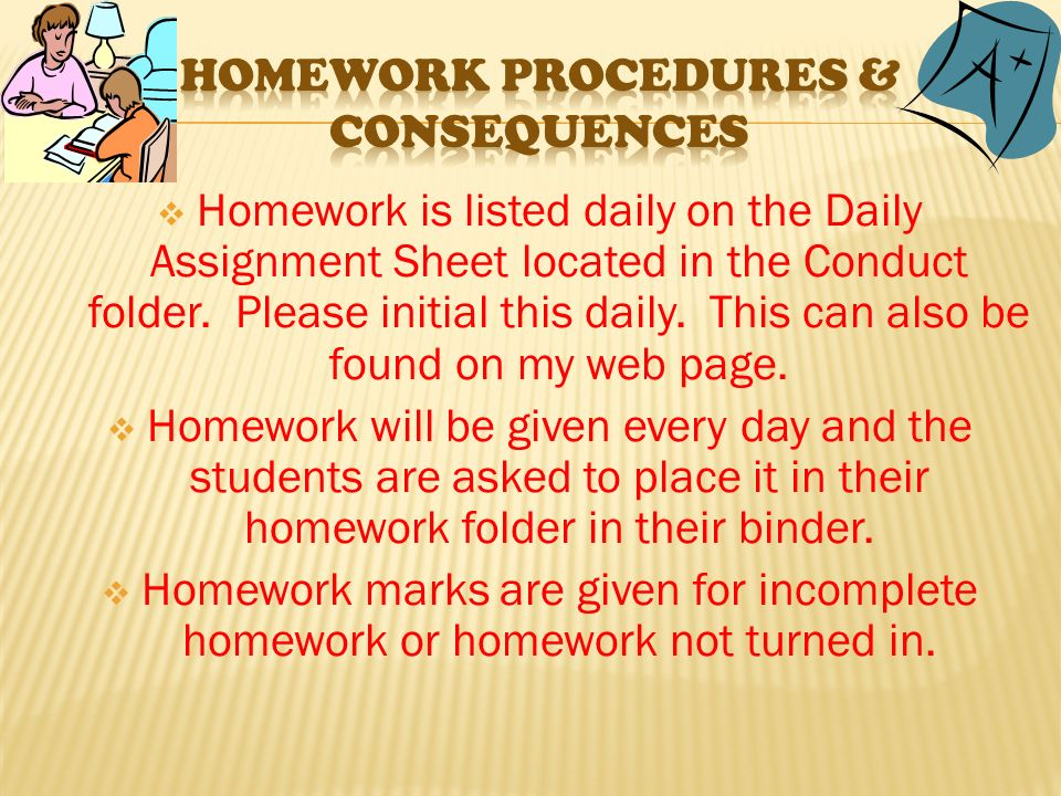  Homework is listed daily on the Daily Assignment Sheet located in the Conduct folder.