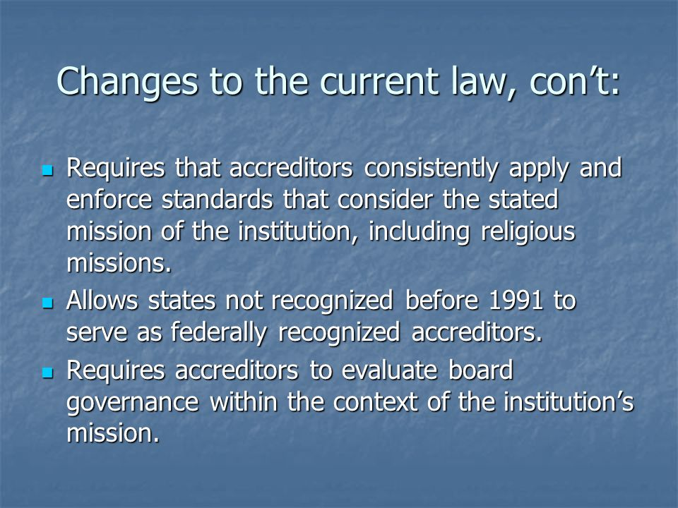 Changes to the current law, con't: Requires that accreditors consistently apply and enforce standards that consider the stated mission of the institution, including religious missions.