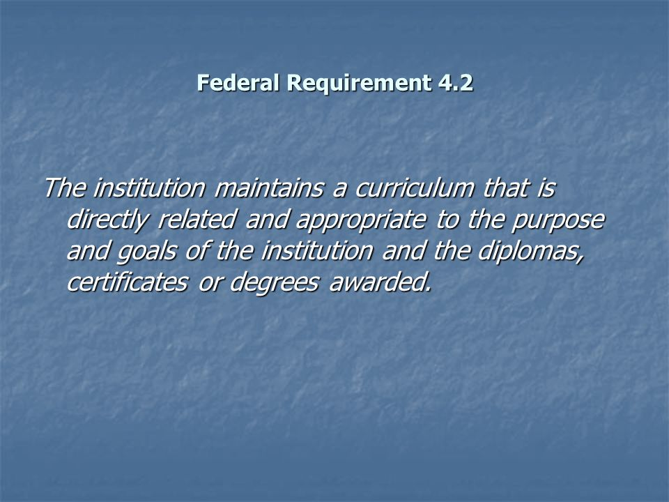 Federal Requirement 4.2 The institution maintains a curriculum that is directly related and appropriate to the purpose and goals of the institution and the diplomas, certificates or degrees awarded.