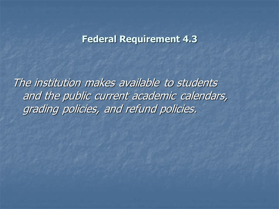 Federal Requirement 4.3 The institution makes available to students and the public current academic calendars, grading policies, and refund policies.