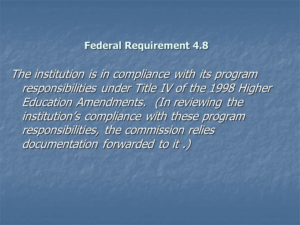 Federal Requirement 4.8 The institution is in compliance with its program responsibilities under Title IV of the 1998 Higher Education Amendments.