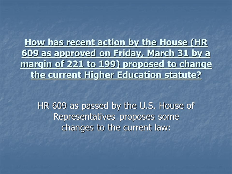 How has recent action by the House (HR 609 as approved on Friday, March 31 by a margin of 221 to 199) proposed to change the current Higher Education statute.