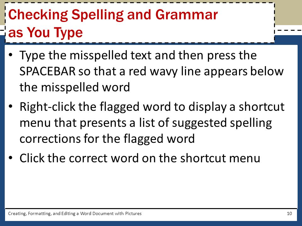 Type the misspelled text and then press the SPACEBAR so that a red wavy line appears below the misspelled word Right-click the flagged word to display a shortcut menu that presents a list of suggested spelling corrections for the flagged word Click the correct word on the shortcut menu Creating, Formatting, and Editing a Word Document with Pictures10 Checking Spelling and Grammar as You Type