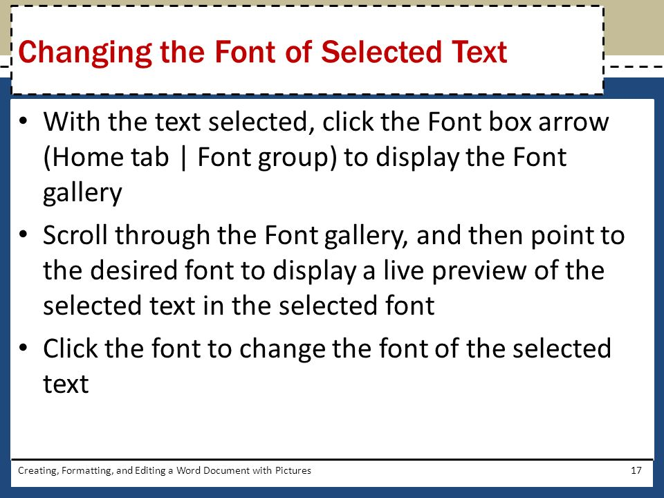With the text selected, click the Font box arrow (Home tab | Font group) to display the Font gallery Scroll through the Font gallery, and then point to the desired font to display a live preview of the selected text in the selected font Click the font to change the font of the selected text Creating, Formatting, and Editing a Word Document with Pictures17 Changing the Font of Selected Text