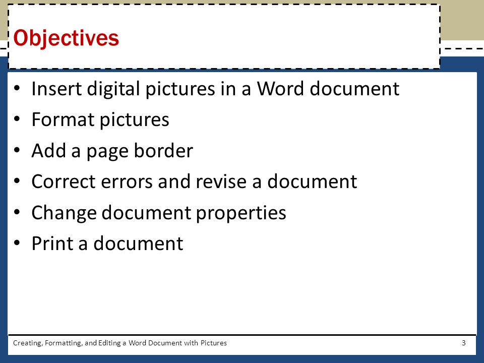 Insert digital pictures in a Word document Format pictures Add a page border Correct errors and revise a document Change document properties Print a document Creating, Formatting, and Editing a Word Document with Pictures3 Objectives