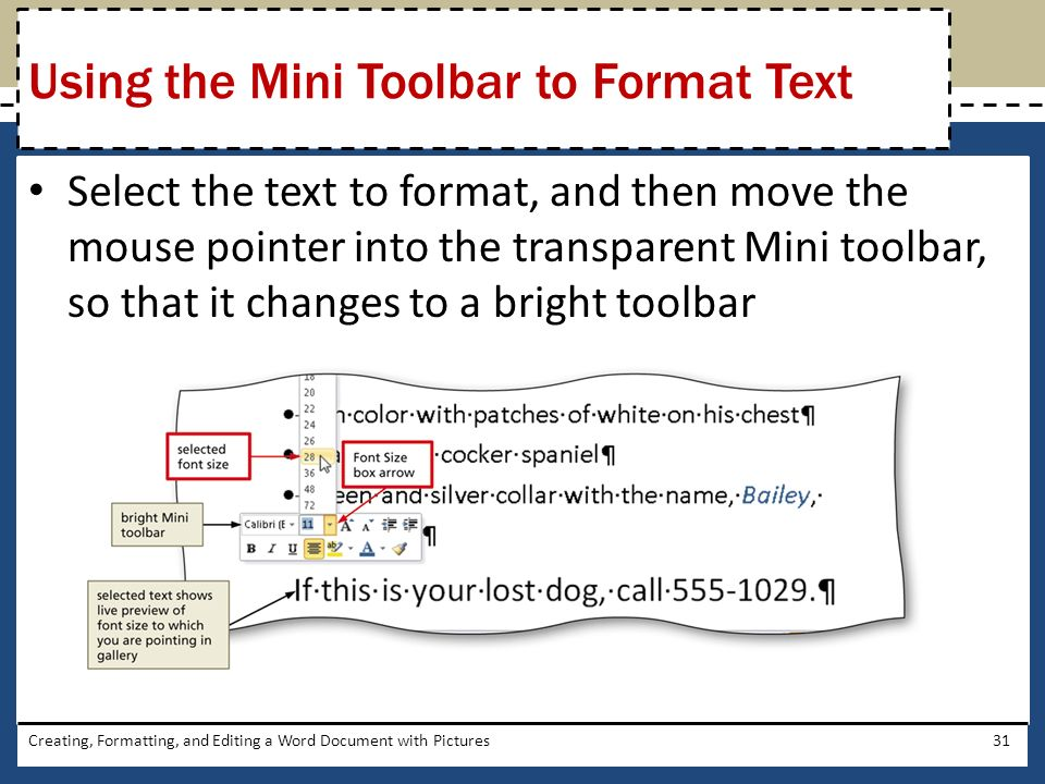 Select the text to format, and then move the mouse pointer into the transparent Mini toolbar, so that it changes to a bright toolbar Creating, Formatting, and Editing a Word Document with Pictures31 Using the Mini Toolbar to Format Text