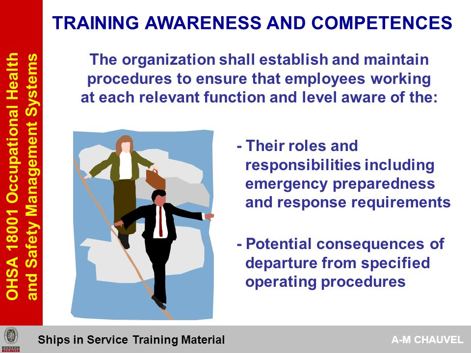 OHSA 18001 Occupational Health and Safety Management Systems TRAINING AWARENESS AND COMPETENCES 442 The organization shall establish and maintain procedures to ensure that employees working at each relevant function and level aware of the: - Importance of conformance to the OH&S policy, procedures and requirements - The OH&S consequences, actual or potential, of their work activities and the OH&S benefits of improved personal performance Ships in Service Training Material A-M CHAUVEL