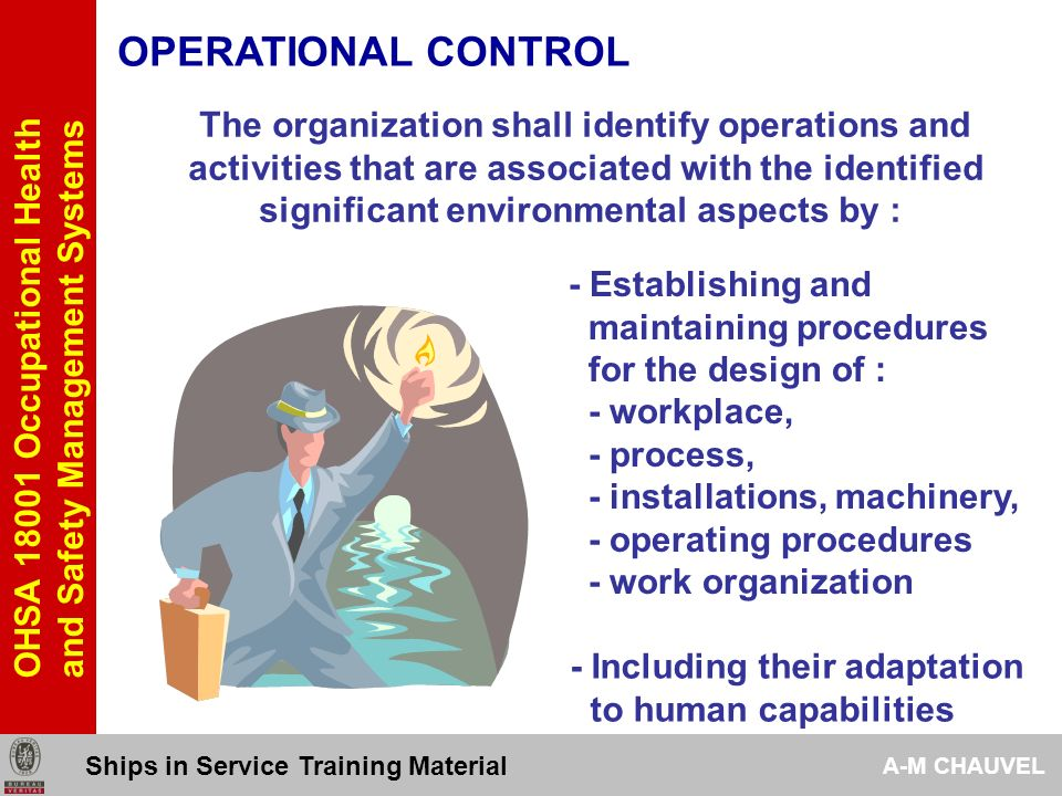 OHSA 18001 Occupational Health and Safety Management Systems OPERATIONAL CONTROL 446 The organization shall identify operations and activities that are associated with the identified significant environmental aspects by : - Establishing and maintaining procedures related to the identifiable significant OH&S risks of goods equipment and services purchased and or used by the organization - Communicating relevant procedures and requirements to suppliers and contractors Ships in Service Training Material A-M CHAUVEL